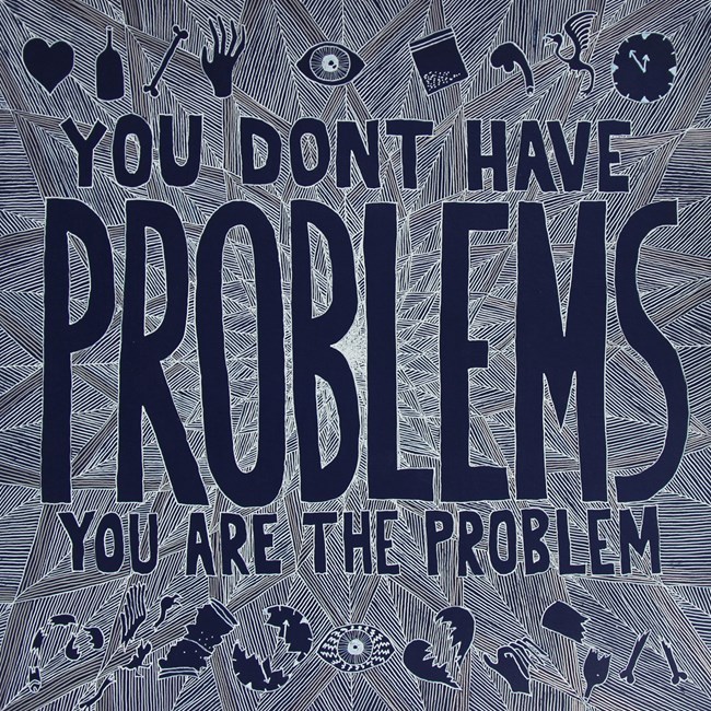 YOU DONT HAVE PROBLEMS YOU ARE THE PROBLEM by Lucas Grogan contemporary artwork