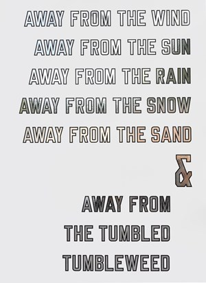 AWAY FROM THE WIND AWAY FROM THE SUN AWAY FROM THE RAIN AWAY FROM THE SNOW AWAY FROM THE SAND & AWAY FROM THE TUMBLED TUMBLEWEED by Lawrence Weiner contemporary artwork